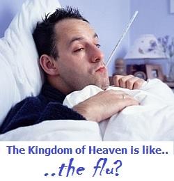The KIngdom of Heaven is like the flu