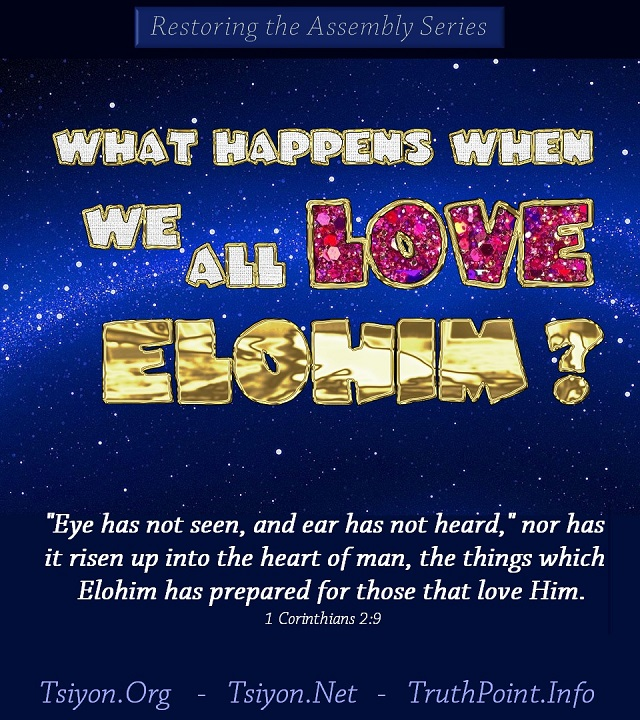 What Happens when we all love Elohim? Eye has not seen, and ear has not heard, nor has it risen up into the heart of man, the things which Elohim has prepared for those that love Him. 1 Corinthians 2:9