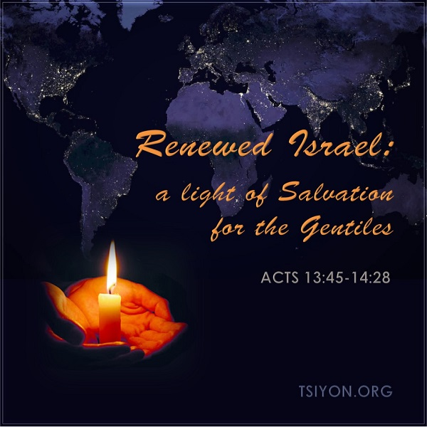 Renewed Israel-A gift of Salvation for the Gentiles Acts 13:45-14:26 Tsiyon.org