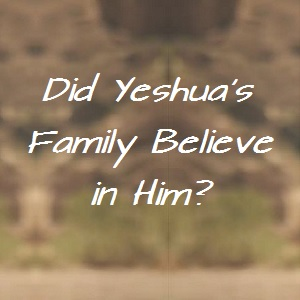 Did Yeshua's family believe in Him?